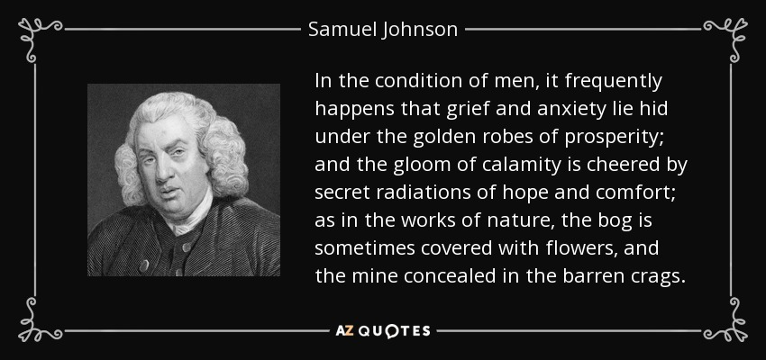 In the condition of men, it frequently happens that grief and anxiety lie hid under the golden robes of prosperity; and the gloom of calamity is cheered by secret radiations of hope and comfort; as in the works of nature, the bog is sometimes covered with flowers, and the mine concealed in the barren crags. - Samuel Johnson