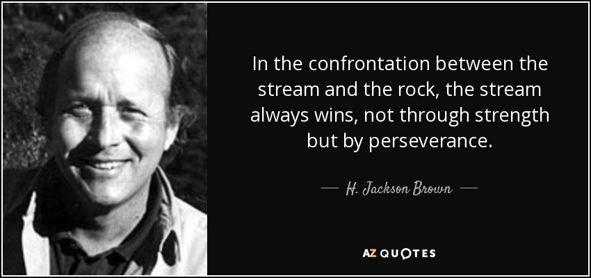 In the confrontation between the stream and the rock, the stream always wins, not through strength but by perseverance. - H. Jackson Brown, Jr.