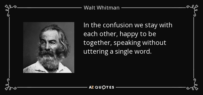 In the confusion we stay with each other, happy to be together, speaking without uttering a single word. - Walt Whitman