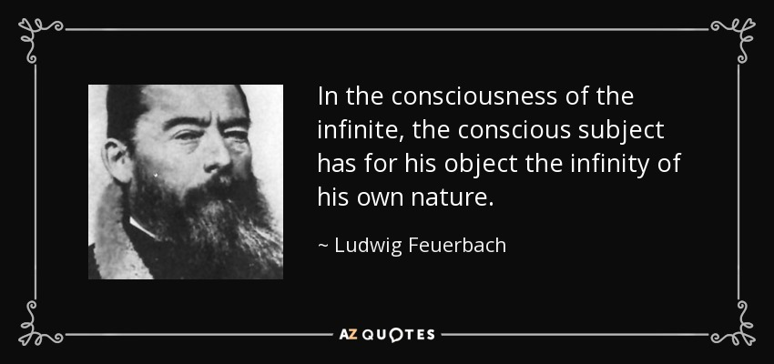 In the consciousness of the infinite, the conscious subject has for his object the infinity of his own nature. - Ludwig Feuerbach