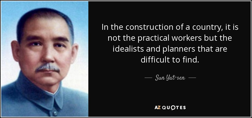 In the construction of a country, it is not the practical workers but the idealists and planners that are difficult to find. - Sun Yat-sen