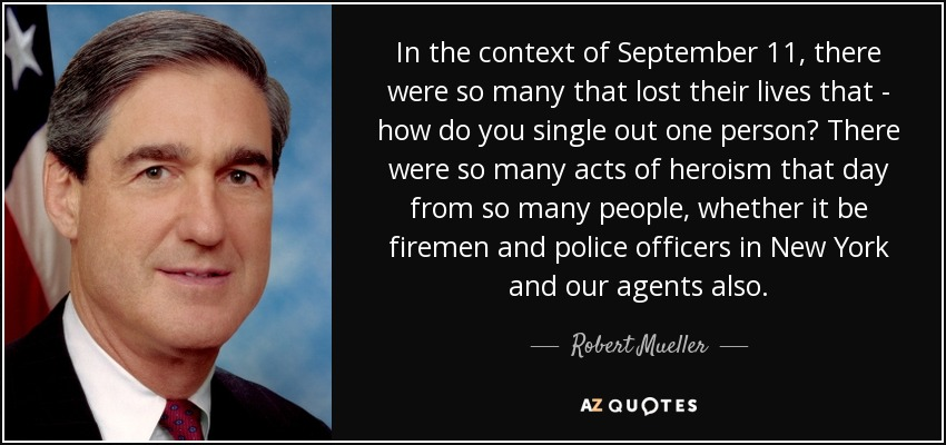 In the context of September 11, there were so many that lost their lives that - how do you single out one person? There were so many acts of heroism that day from so many people, whether it be firemen and police officers in New York and our agents also. - Robert Mueller