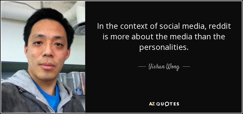 In the context of social media, reddit is more about the media than the personalities. - Yishan Wong