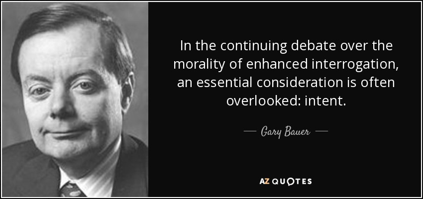 In the continuing debate over the morality of enhanced interrogation, an essential consideration is often overlooked: intent. - Gary Bauer