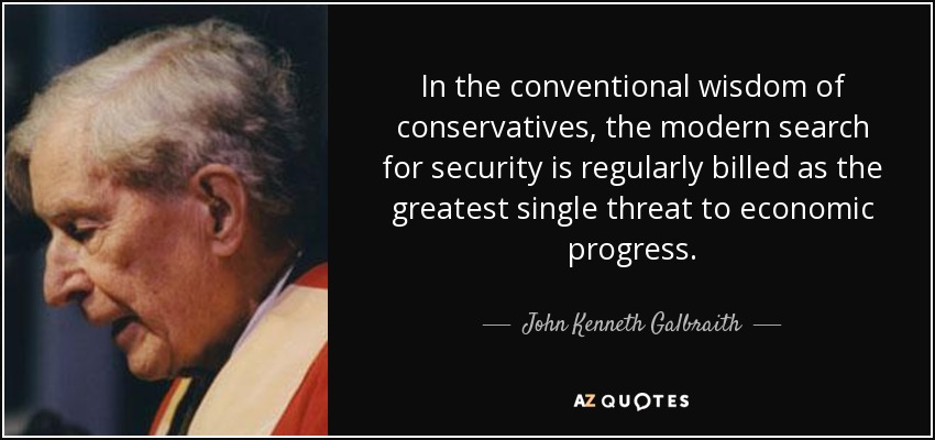 In the conventional wisdom of conservatives, the modern search for security is regularly billed as the greatest single threat to economic progress. - John Kenneth Galbraith