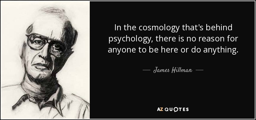 In the cosmology that's behind psychology, there is no reason for anyone to be here or do anything. - James Hillman
