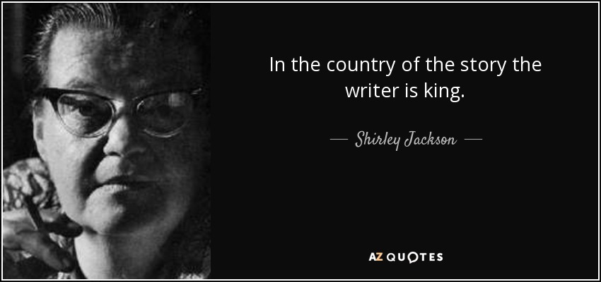 In the country of the story the writer is king. - Shirley Jackson