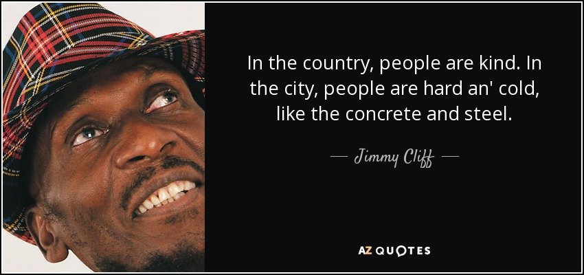 In the country, people are kind. In the city, people are hard an' cold, like the concrete and steel. - Jimmy Cliff
