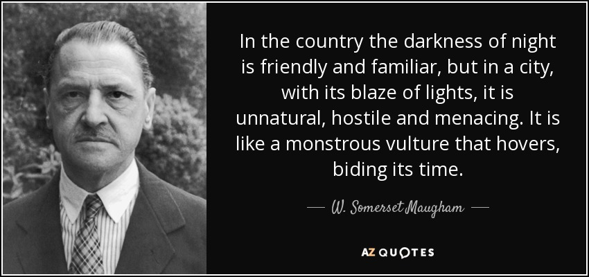 In the country the darkness of night is friendly and familiar, but in a city, with its blaze of lights, it is unnatural, hostile and menacing. It is like a monstrous vulture that hovers, biding its time. - W. Somerset Maugham