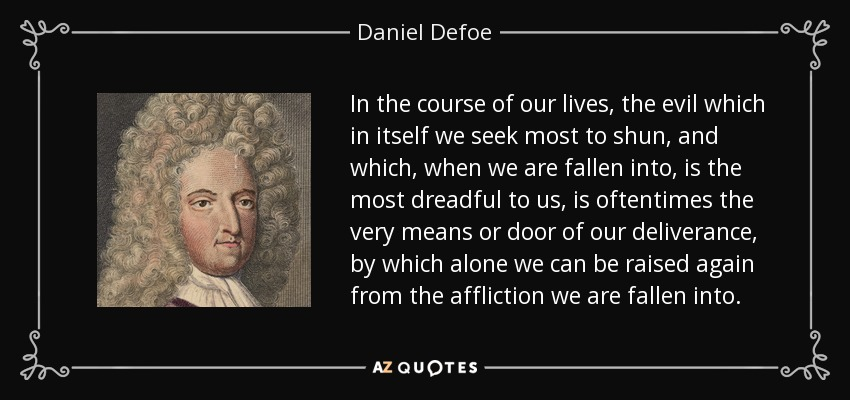 ...in the course of our lives, the evil which in itself we seek most to shun, and which, when we are fallen into, is the most dreadful to us, is oftentimes the very means or door of our deliverance, by which alone we can be raised again from the affliction we are fallen into... - Daniel Defoe