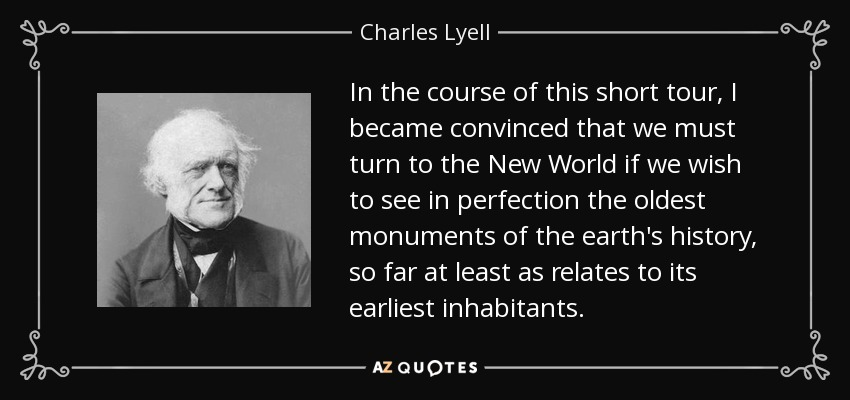 In the course of this short tour, I became convinced that we must turn to the New World if we wish to see in perfection the oldest monuments of the earth's history, so far at least as relates to its earliest inhabitants. - Charles Lyell