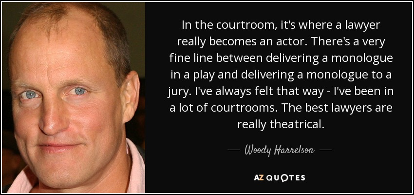 In the courtroom, it's where a lawyer really becomes an actor. There's a very fine line between delivering a monologue in a play and delivering a monologue to a jury. I've always felt that way - I've been in a lot of courtrooms. The best lawyers are really theatrical. - Woody Harrelson