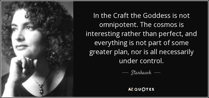 In the Craft the Goddess is not omnipotent. The cosmos is interesting rather than perfect, and everything is not part of some greater plan, nor is all necessarily under control. - Starhawk