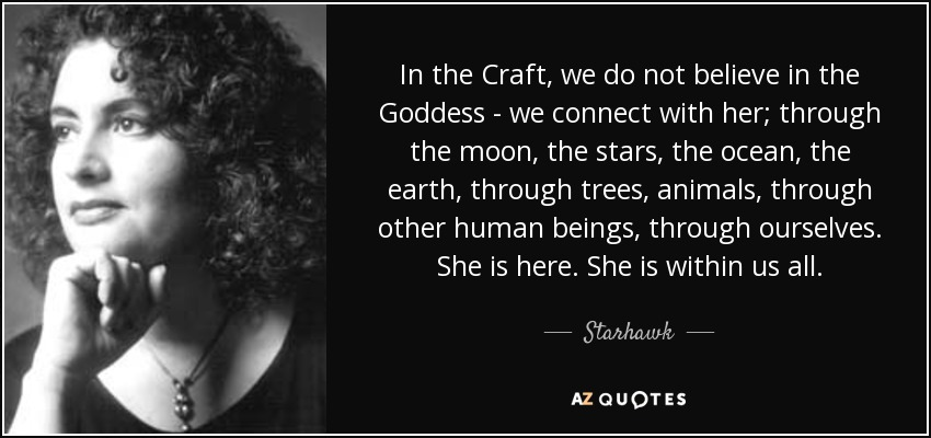 In the Craft, we do not believe in the Goddess - we connect with her; through the moon, the stars, the ocean, the earth, through trees, animals, through other human beings, through ourselves. She is here. She is within us all. - Starhawk