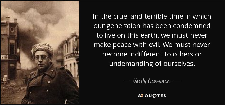 In the cruel and terrible time in which our generation has been condemned to live on this earth, we must never make peace with evil. We must never become indifferent to others or undemanding of ourselves. - Vasily Grossman