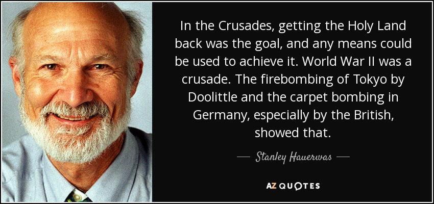 In the Crusades, getting the Holy Land back was the goal, and any means could be used to achieve it. World War II was a crusade. The firebombing of Tokyo by Doolittle and the carpet bombing in Germany, especially by the British, showed that. - Stanley Hauerwas