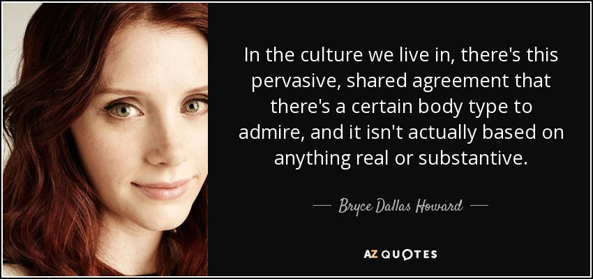 In the culture we live in, there's this pervasive, shared agreement that there's a certain body type to admire, and it isn't actually based on anything real or substantive. - Bryce Dallas Howard