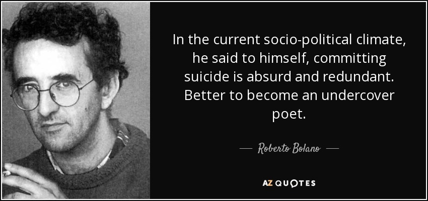 In the current socio-political climate, he said to himself, committing suicide is absurd and redundant. Better to become an undercover poet. - Roberto Bolano