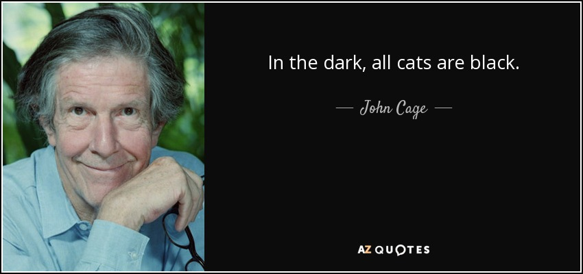 In the dark, all cats are black. - John Cage