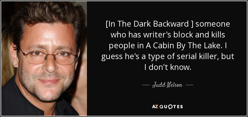 [In The Dark Backward ] someone who has writer's block and kills people in A Cabin By The Lake. I guess he's a type of serial killer, but I don't know. - Judd Nelson