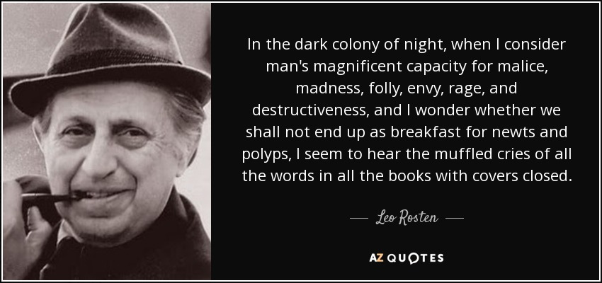 In the dark colony of night, when I consider man's magnificent capacity for malice, madness, folly, envy, rage, and destructiveness, and I wonder whether we shall not end up as breakfast for newts and polyps, I seem to hear the muffled cries of all the words in all the books with covers closed. - Leo Rosten