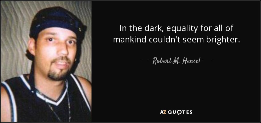 In the dark, equality for all of mankind couldn't seem brighter. - Robert M. Hensel
