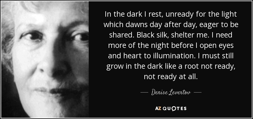 In the dark I rest, unready for the light which dawns day after day, eager to be shared. Black silk, shelter me. I need more of the night before I open eyes and heart to illumination. I must still grow in the dark like a root not ready, not ready at all. - Denise Levertov