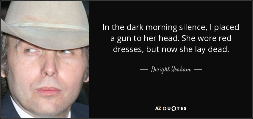 In the dark morning silence, I placed a gun to her head. She wore red dresses, but now she lay dead. - Dwight Yoakam