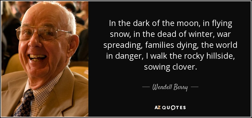 In the dark of the moon, in flying snow, in the dead of winter, war spreading, families dying, the world in danger, I walk the rocky hillside, sowing clover. - Wendell Berry