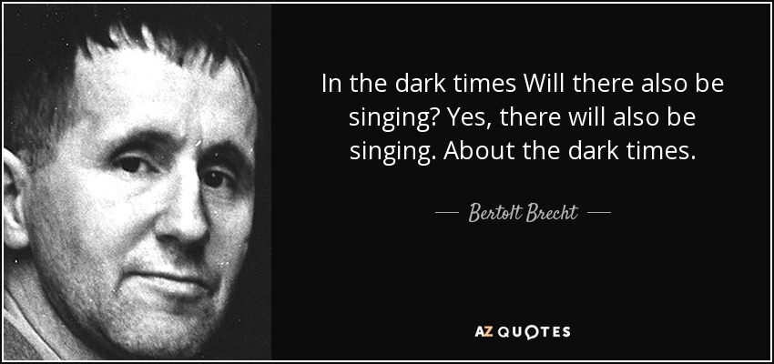 In the dark times Will there also be singing? Yes, there will also be singing. About the dark times. - Bertolt Brecht