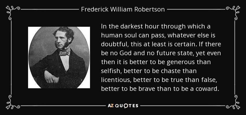 In the darkest hour through which a human soul can pass, whatever else is doubtful, this at least is certain. If there be no God and no future state, yet even then it is better to be generous than selfish, better to be chaste than licentious, better to be true than false, better to be brave than to be a coward. - Frederick William Robertson