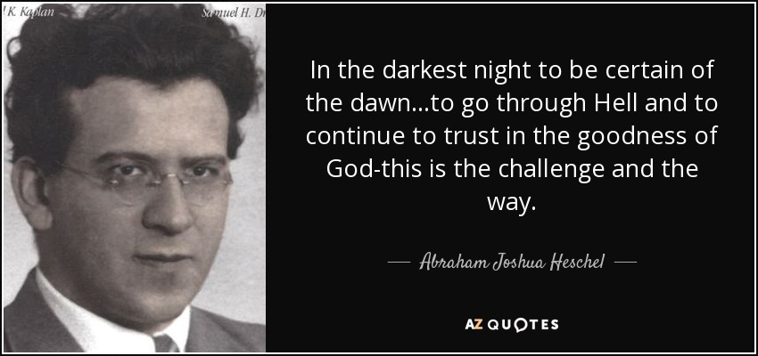 In the darkest night to be certain of the dawn...to go through Hell and to continue to trust in the goodness of God-this is the challenge and the way. - Abraham Joshua Heschel