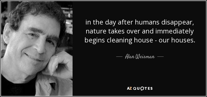 in the day after humans disappear, nature takes over and immediately begins cleaning house - our houses. - Alan Weisman