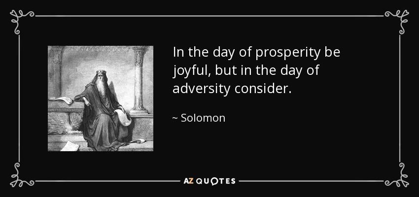 In the day of prosperity be joyful, but in the day of adversity consider. - Solomon
