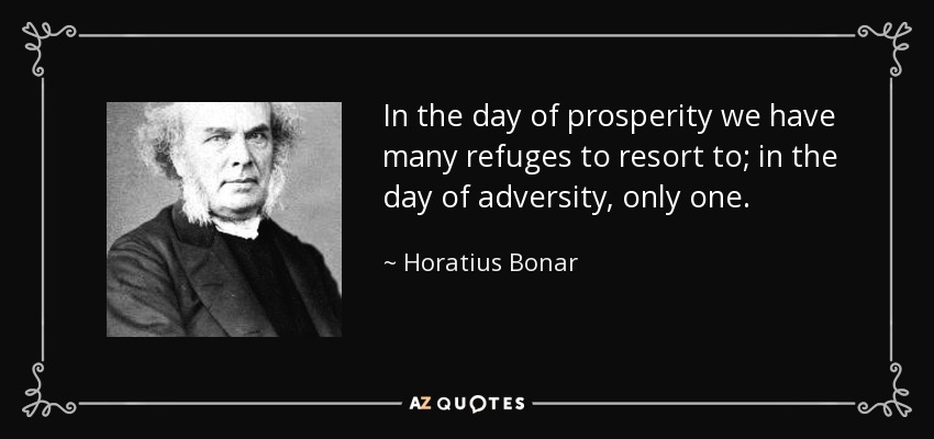 In the day of prosperity we have many refuges to resort to; in the day of adversity, only one. - Horatius Bonar