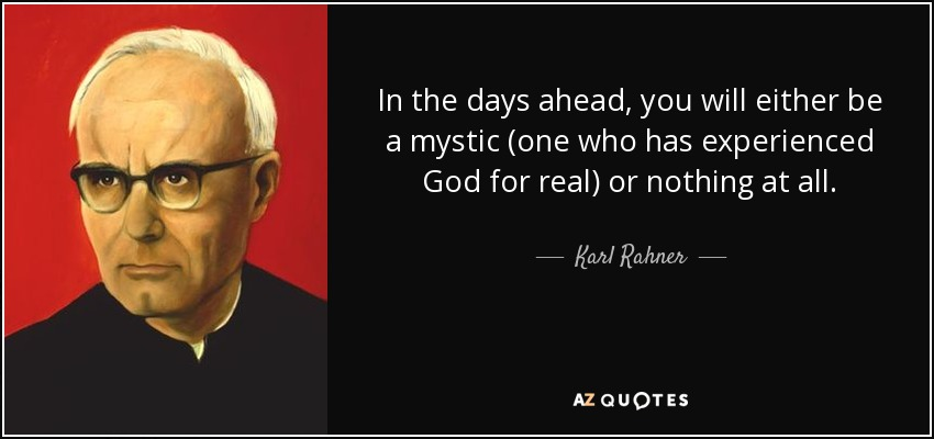 In the days ahead, you will either be a mystic (one who has experienced God for real) or nothing at all. - Karl Rahner