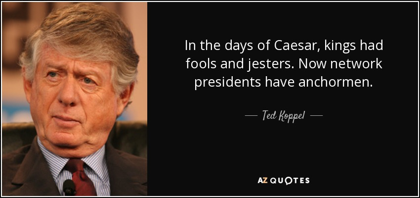 In the days of Caesar, kings had fools and jesters. Now network presidents have anchormen. - Ted Koppel