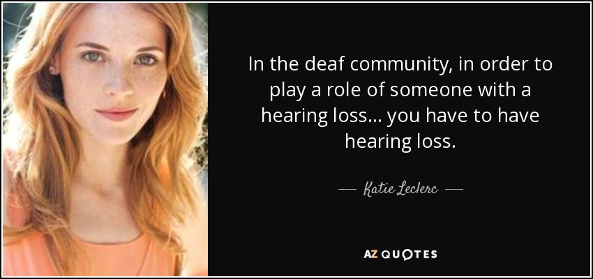 In the deaf community, in order to play a role of someone with a hearing loss... you have to have hearing loss. - Katie Leclerc