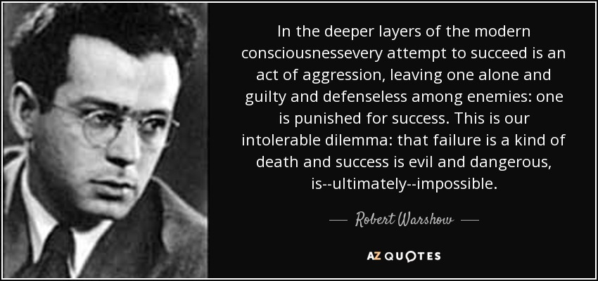In the deeper layers of the modern consciousnessevery attempt to succeed is an act of aggression, leaving one alone and guilty and defenseless among enemies: one is punished for success. This is our intolerable dilemma: that failure is a kind of death and success is evil and dangerous, is--ultimately--impossible. - Robert Warshow