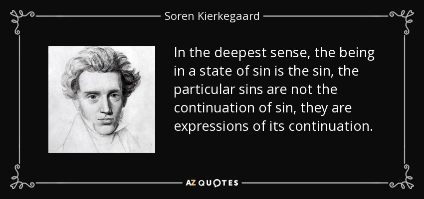 In the deepest sense, the being in a state of sin is the sin, the particular sins are not the continuation of sin, they are expressions of its continuation. - Soren Kierkegaard