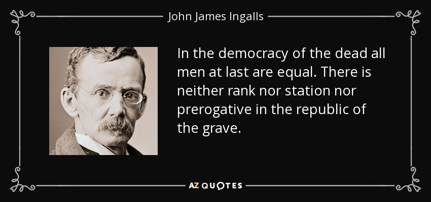 In the democracy of the dead all men at last are equal. There is neither rank nor station nor prerogative in the republic of the grave. - John James Ingalls