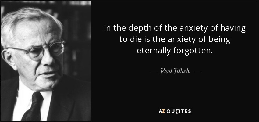 In the depth of the anxiety of having to die is the anxiety of being eternally forgotten. - Paul Tillich