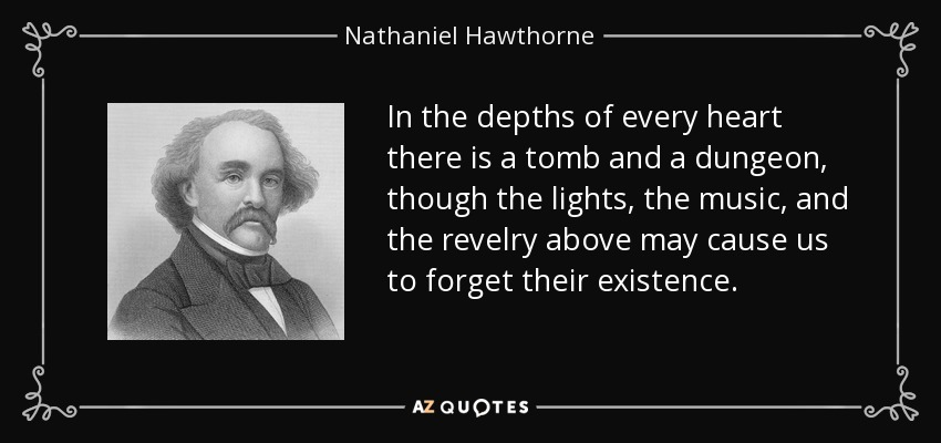 In the depths of every heart there is a tomb and a dungeon, though the lights, the music, and the revelry above may cause us to forget their existence. - Nathaniel Hawthorne