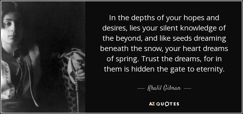In the depths of your hopes and desires, lies your silent knowledge of the beyond, and like seeds dreaming beneath the snow, your heart dreams of spring. Trust the dreams, for in them is hidden the gate to eternity. - Khalil Gibran