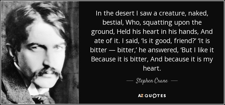 In the desert I saw a creature, naked, bestial, Who, squatting upon the ground, Held his heart in his hands, And ate of it. I said, 'Is it good, friend?' 'It is bitter — bitter,' he answered, 'But I like it Because it is bitter, And because it is my heart. - Stephen Crane