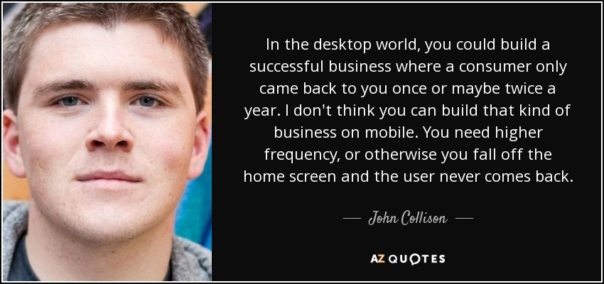 In the desktop world, you could build a successful business where a consumer only came back to you once or maybe twice a year. I don't think you can build that kind of business on mobile. You need higher frequency, or otherwise you fall off the home screen and the user never comes back. - John Collison