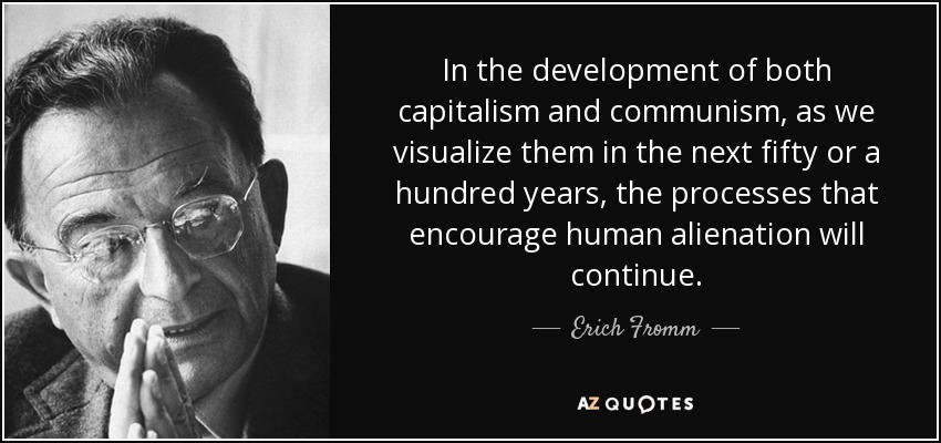 In the development of both capitalism and communism, as we visualize them in the next fifty or a hundred years, the processes that encourage human alienation will continue. - Erich Fromm