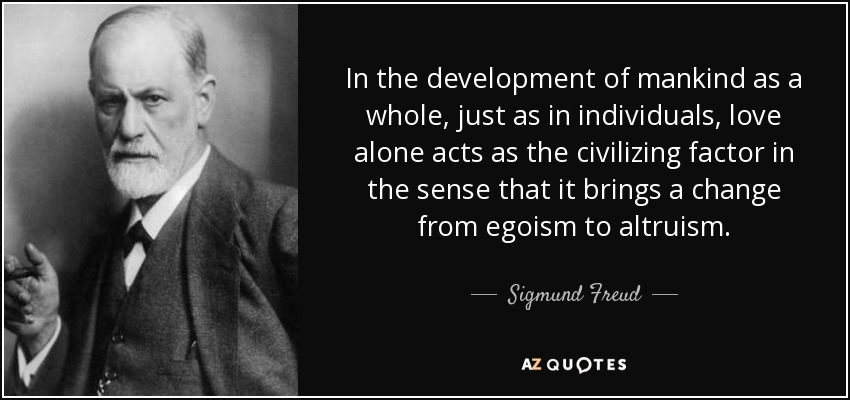 In the development of mankind as a whole, just as in individuals, love alone acts as the civilizing factor in the sense that it brings a change from egoism to altruism. - Sigmund Freud