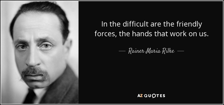 In the difficult are the friendly forces, the hands that work on us. - Rainer Maria Rilke