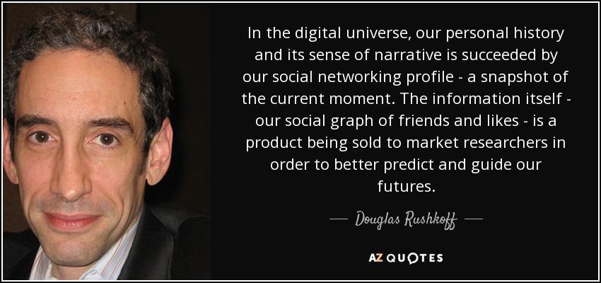 In the digital universe, our personal history and its sense of narrative is succeeded by our social networking profile - a snapshot of the current moment. The information itself - our social graph of friends and likes - is a product being sold to market researchers in order to better predict and guide our futures. - Douglas Rushkoff